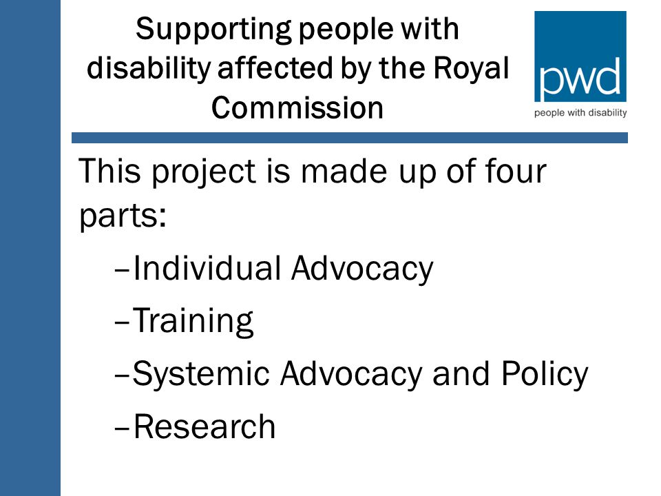 Supporting people with disability affected by the Royal Commission This project is made up of four parts: –Individual Advocacy –Training –Systemic Advocacy and Policy –Research