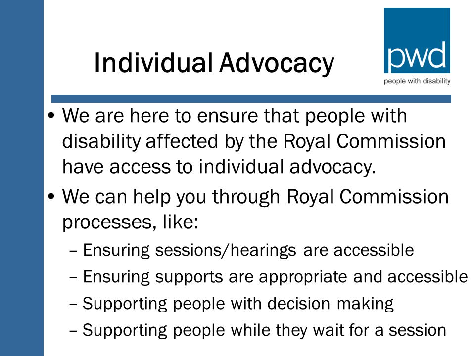 Individual Advocacy We are here to ensure that people with disability affected by the Royal Commission have access to individual advocacy.