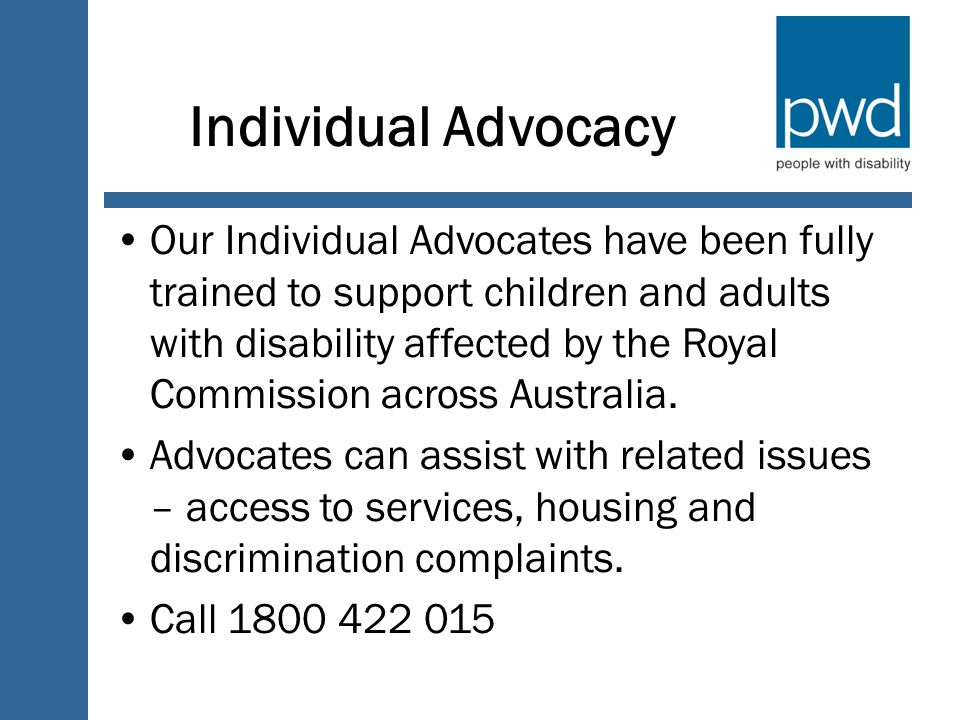 Individual Advocacy Our Individual Advocates have been fully trained to support children and adults with disability affected by the Royal Commission across Australia.