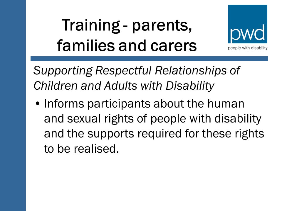 Training - parents, families and carers Supporting Respectful Relationships of Children and Adults with Disability Informs participants about the human and sexual rights of people with disability and the supports required for these rights to be realised.