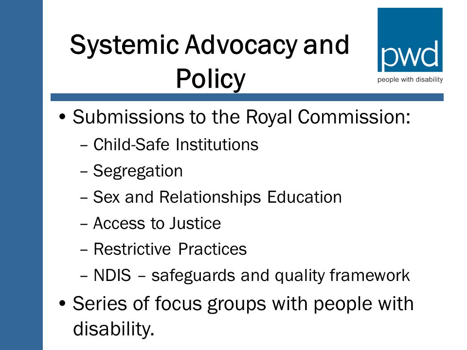 Systemic Advocacy and Policy Submissions to the Royal Commission: –Child-Safe Institutions –Segregation –Sex and Relationships Education –Access to Justice –Restrictive Practices –NDIS – safeguards and quality framework Series of focus groups with people with disability.