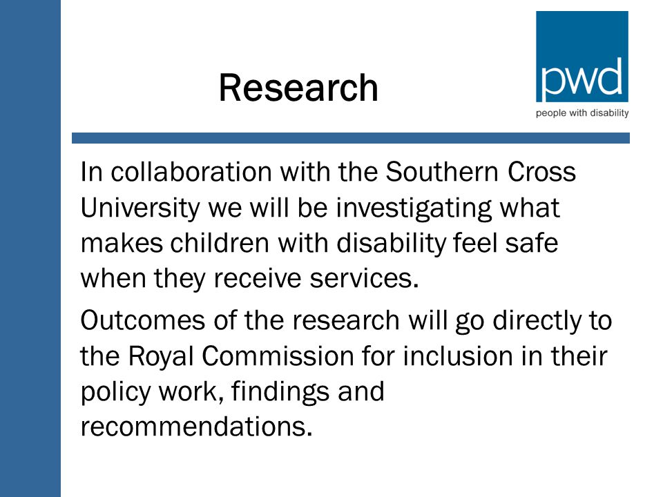 Research In collaboration with the Southern Cross University we will be investigating what makes children with disability feel safe when they receive services.