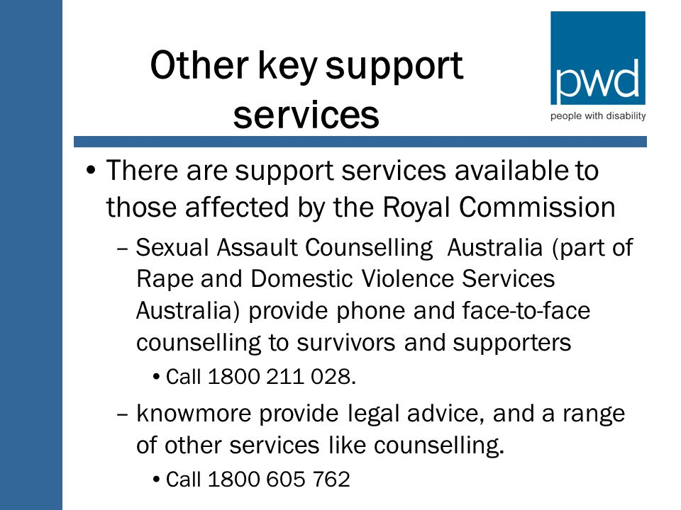 Other key support services There are support services available to those affected by the Royal Commission –Sexual Assault Counselling Australia (part of Rape and Domestic Violence Services Australia) provide phone and face-to-face counselling to survivors and supporters Call