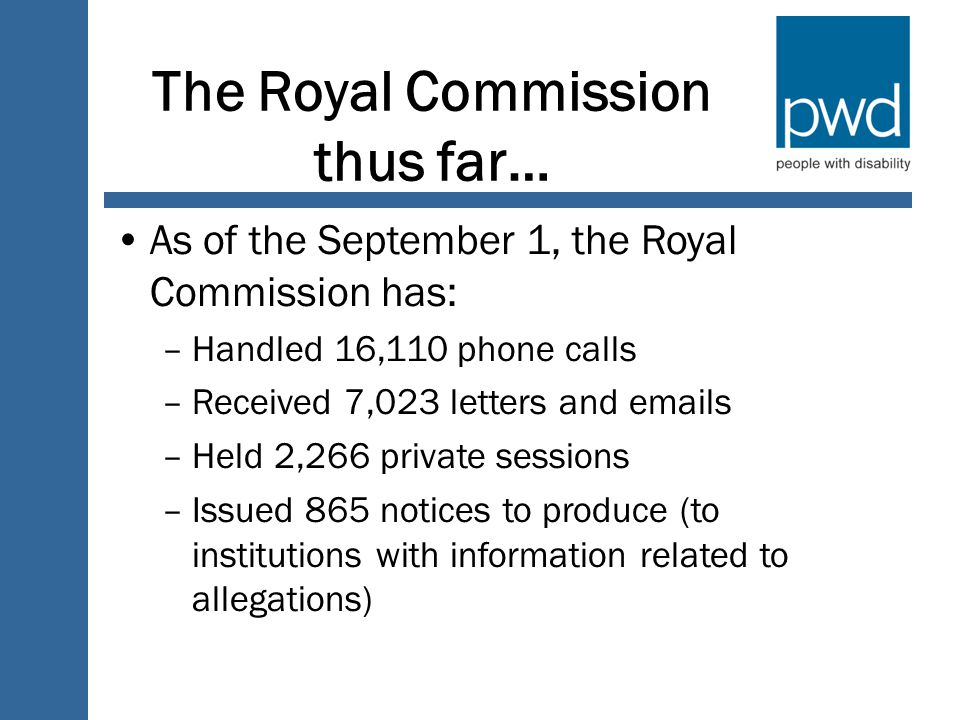 The Royal Commission thus far… As of the September 1, the Royal Commission has: –Handled 16,110 phone calls –Received 7,023 letters and  s –Held 2,266 private sessions –Issued 865 notices to produce (to institutions with information related to allegations)