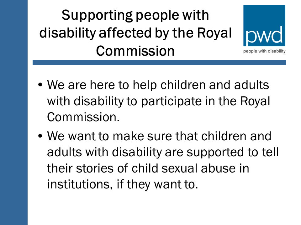 Supporting people with disability affected by the Royal Commission We are here to help children and adults with disability to participate in the Royal Commission.
