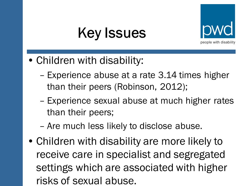 Key Issues Children with disability: –Experience abuse at a rate 3.14 times higher than their peers (Robinson, 2012); –Experience sexual abuse at much higher rates than their peers; –Are much less likely to disclose abuse.