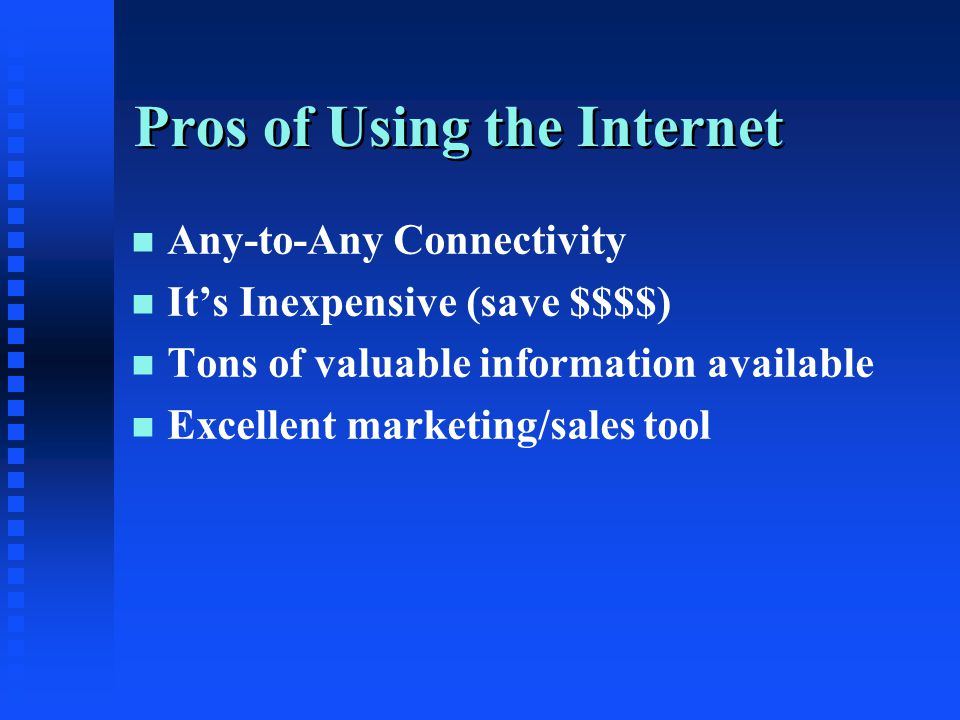 Pros of Using the Internet n n Any-to-Any Connectivity n n It's Inexpensive (save $$$$) n n Tons of valuable information available n n Excellent marketing/sales tool