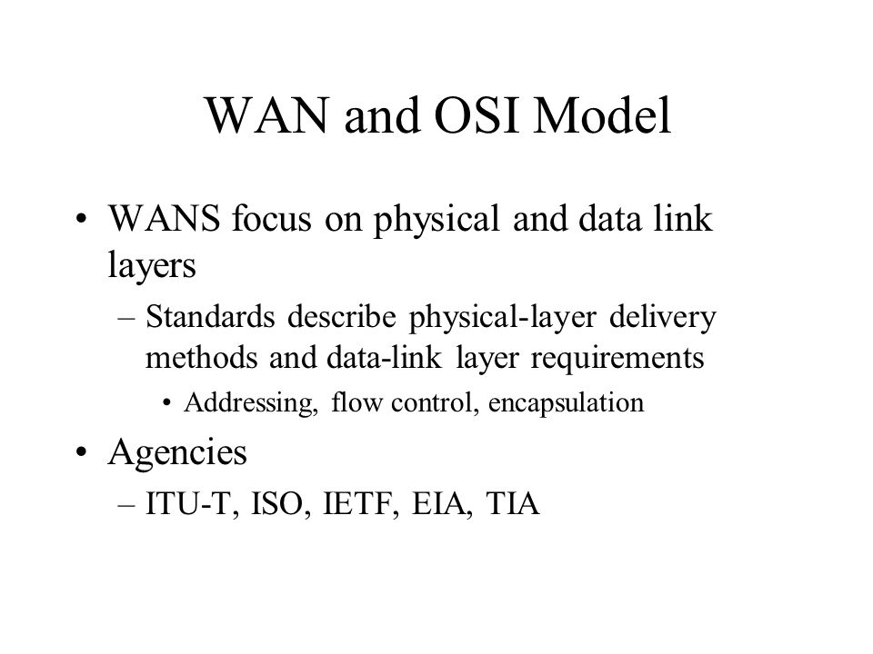 WAN and OSI Model WANS focus on physical and data link layers –Standards describe physical-layer delivery methods and data-link layer requirements Addressing, flow control, encapsulation Agencies –ITU-T, ISO, IETF, EIA, TIA