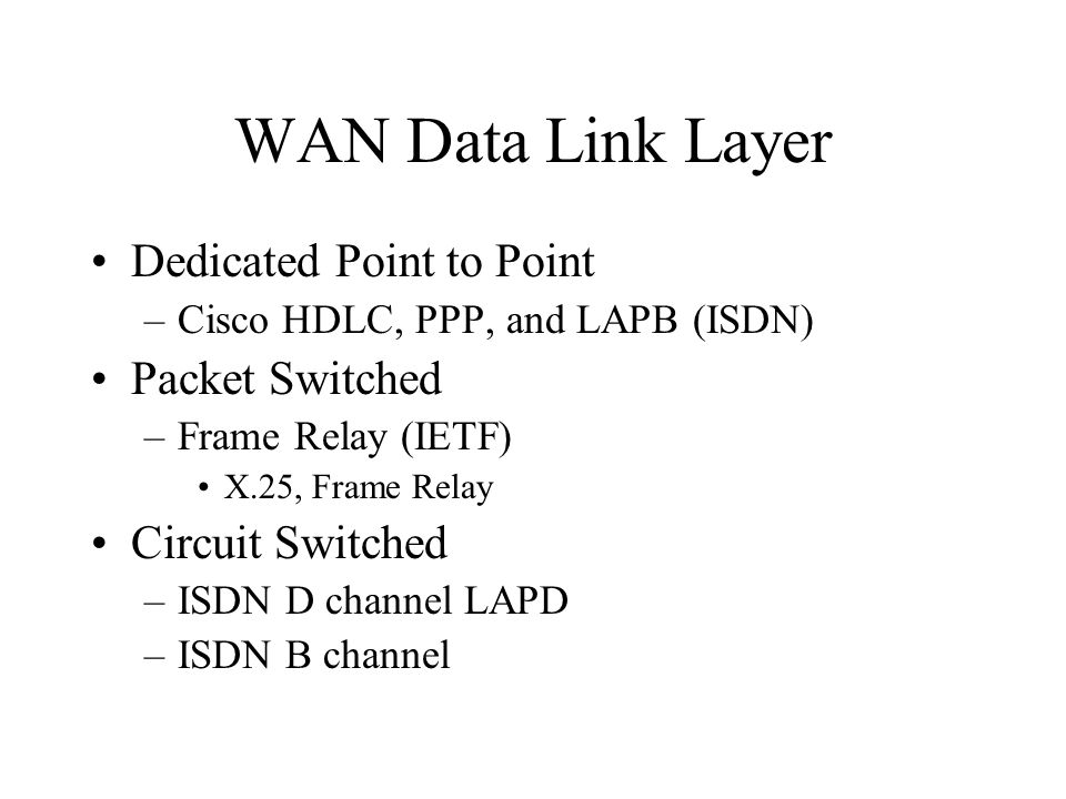 WAN Data Link Layer Dedicated Point to Point –Cisco HDLC, PPP, and LAPB (ISDN) Packet Switched –Frame Relay (IETF) X.25, Frame Relay Circuit Switched –ISDN D channel LAPD –ISDN B channel