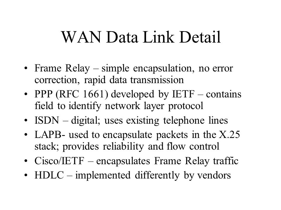 WAN Data Link Detail Frame Relay – simple encapsulation, no error correction, rapid data transmission PPP (RFC 1661) developed by IETF – contains field to identify network layer protocol ISDN – digital; uses existing telephone lines LAPB- used to encapsulate packets in the X.25 stack; provides reliability and flow control Cisco/IETF – encapsulates Frame Relay traffic HDLC – implemented differently by vendors