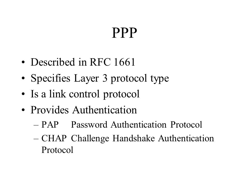 PPP Described in RFC 1661 Specifies Layer 3 protocol type Is a link control protocol Provides Authentication –PAPPassword Authentication Protocol –CHAPChallenge Handshake Authentication Protocol