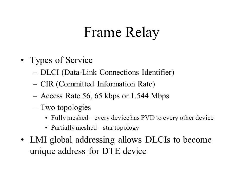 Frame Relay Types of Service –DLCI (Data-Link Connections Identifier) –CIR (Committed Information Rate) –Access Rate 56, 65 kbps or Mbps –Two topologies Fully meshed – every device has PVD to every other device Partially meshed – star topology LMI global addressing allows DLCIs to become unique address for DTE device