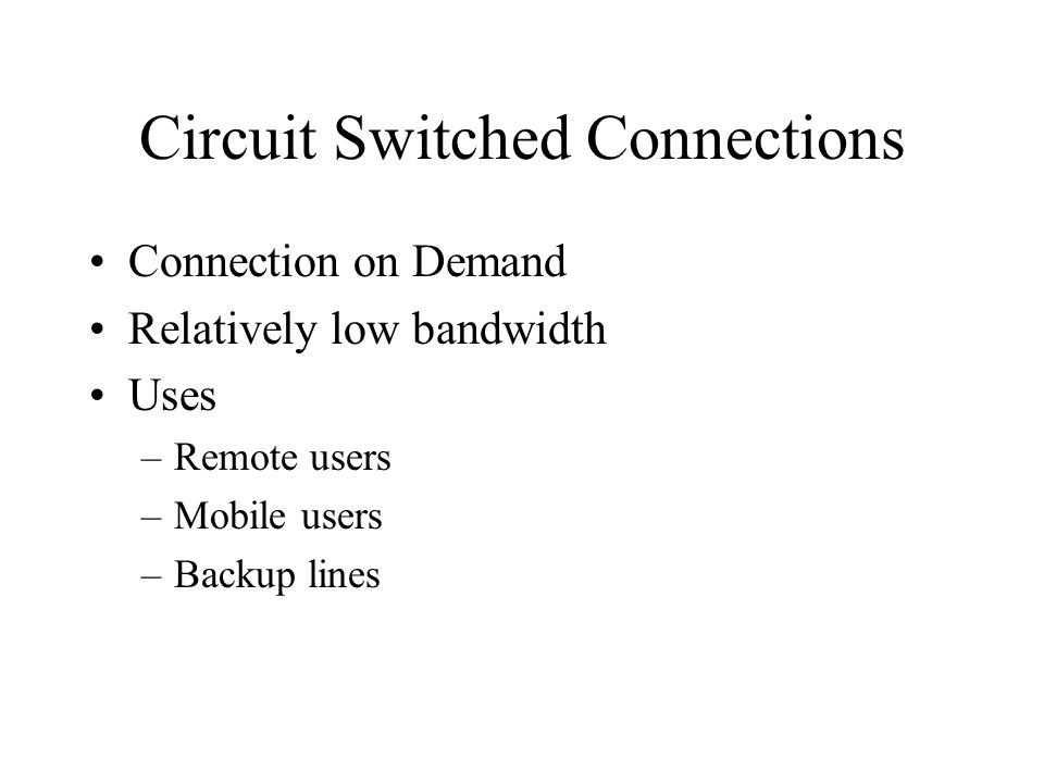 Circuit Switched Connections Connection on Demand Relatively low bandwidth Uses –Remote users –Mobile users –Backup lines