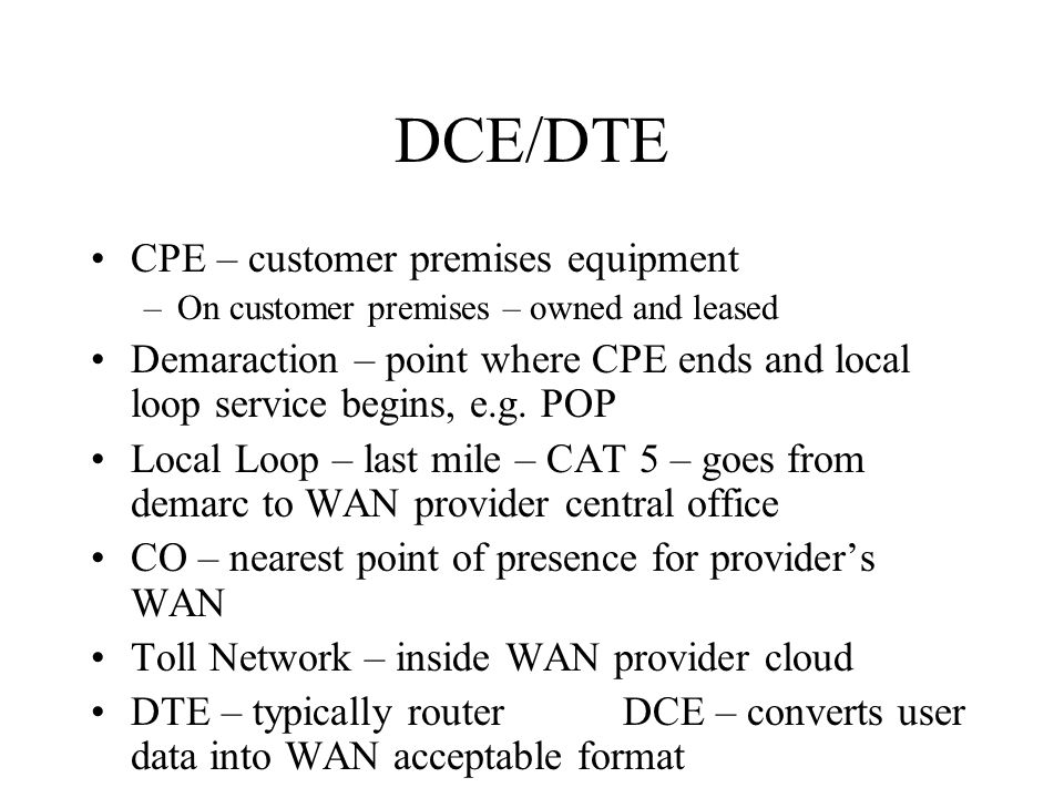 DCE/DTE CPE – customer premises equipment –On customer premises – owned and leased Demaraction – point where CPE ends and local loop service begins, e.g.
