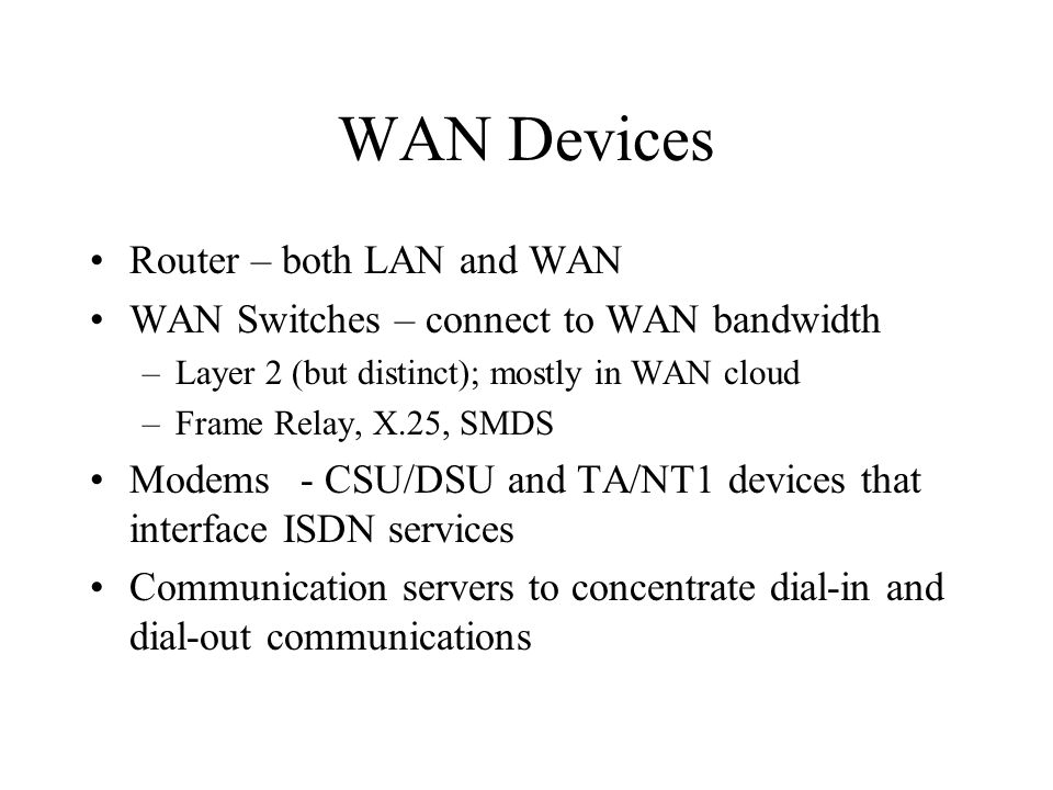 WAN Devices Router – both LAN and WAN WAN Switches – connect to WAN bandwidth –Layer 2 (but distinct); mostly in WAN cloud –Frame Relay, X.25, SMDS Modems- CSU/DSU and TA/NT1 devices that interface ISDN services Communication servers to concentrate dial-in and dial-out communications