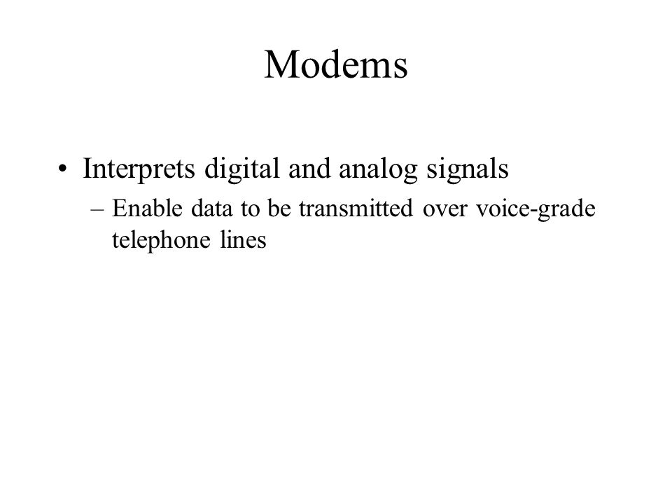 Modems Interprets digital and analog signals –Enable data to be transmitted over voice-grade telephone lines