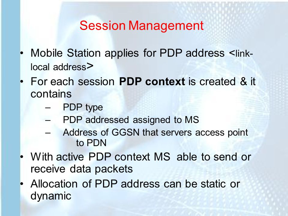 Session Management Mobile Station applies for PDP address For each session PDP context is created & it contains –PDP type –PDP addressed assigned to MS –Address of GGSN that servers access point to PDN With active PDP context MS able to send or receive data packets Allocation of PDP address can be static or dynamic