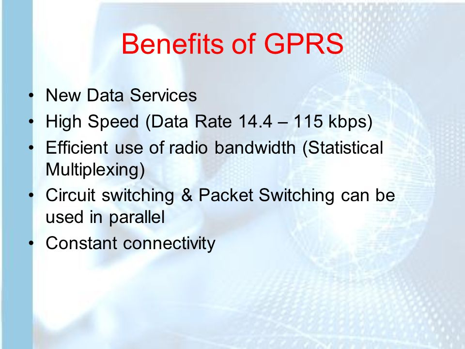 Benefits of GPRS New Data Services High Speed (Data Rate 14.4 – 115 kbps) Efficient use of radio bandwidth (Statistical Multiplexing) Circuit switching & Packet Switching can be used in parallel Constant connectivity