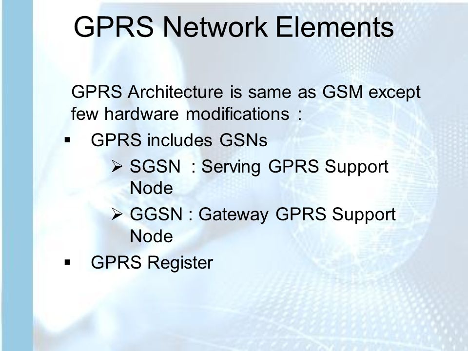 GPRS Network Elements GPRS Architecture is same as GSM except few hardware modifications :  GPRS includes GSNs  SGSN : Serving GPRS Support Node  GGSN : Gateway GPRS Support Node  GPRS Register