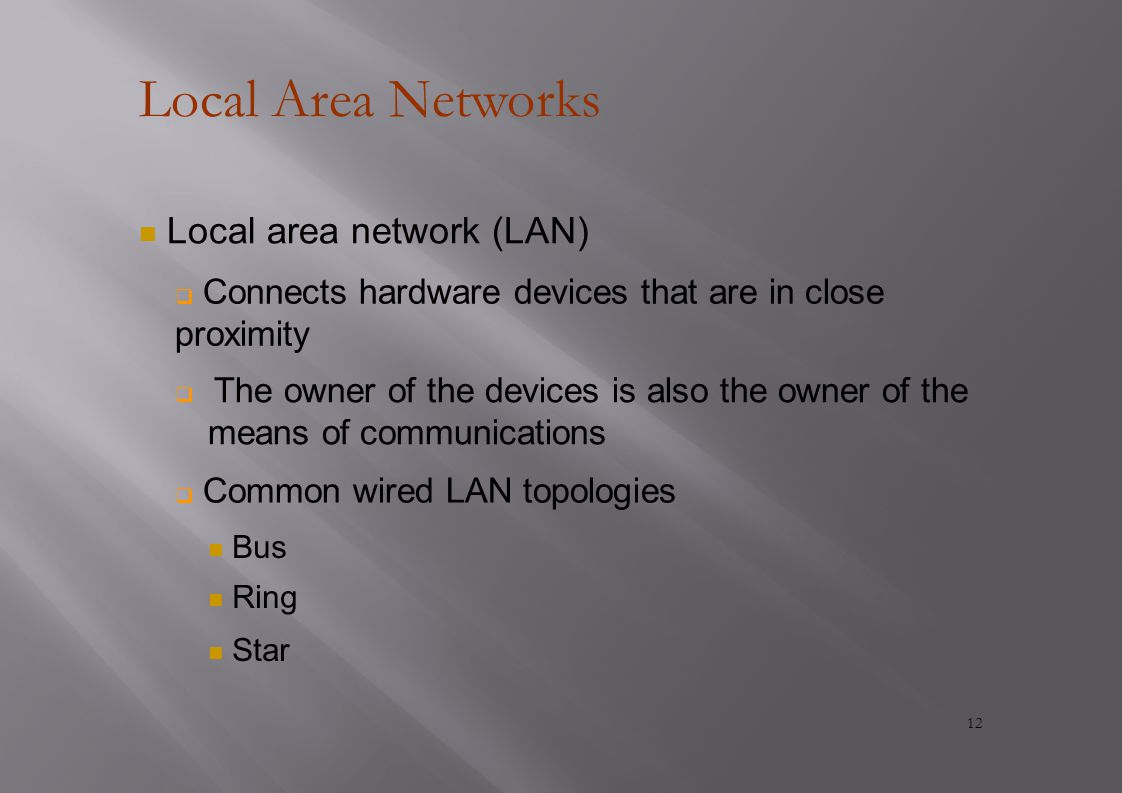 Local Area Networks Local area network (LAN)  Connects hardware devices that are in close proximity  The owner of the devices is also the owner of the means of communications  Common wired LAN topologies Bus Ring Star 12