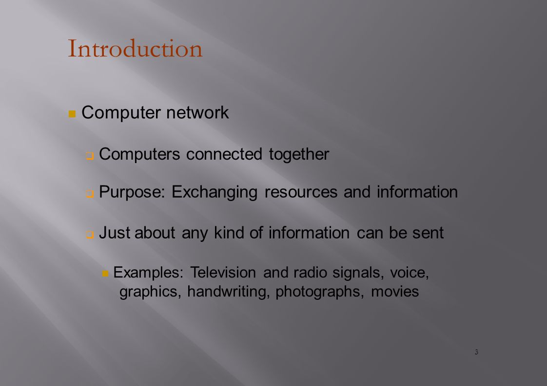 Introduction Computer network  Computers connected together  Purpose: Exchanging resources and information  Just about any kind of information can be sent Examples: Television and radio signals, voice, graphics, handwriting, photographs, movies 3
