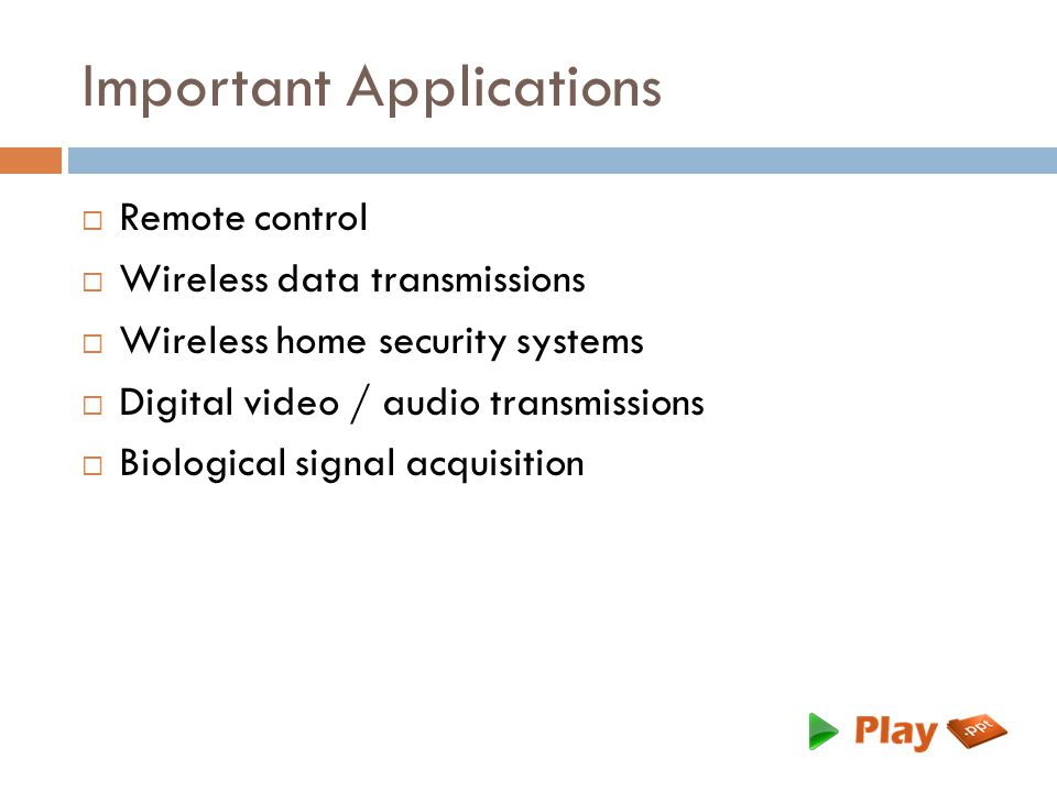 Important Applications  Remote control  Wireless data transmissions  Wireless home security systems  Digital video / audio transmissions  Biological signal acquisition