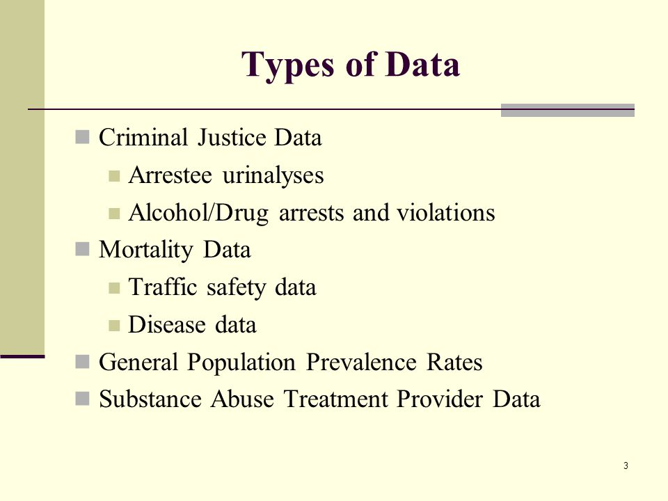 3 Types of Data Criminal Justice Data Arrestee urinalyses Alcohol/Drug arrests and violations Mortality Data Traffic safety data Disease data General Population Prevalence Rates Substance Abuse Treatment Provider Data