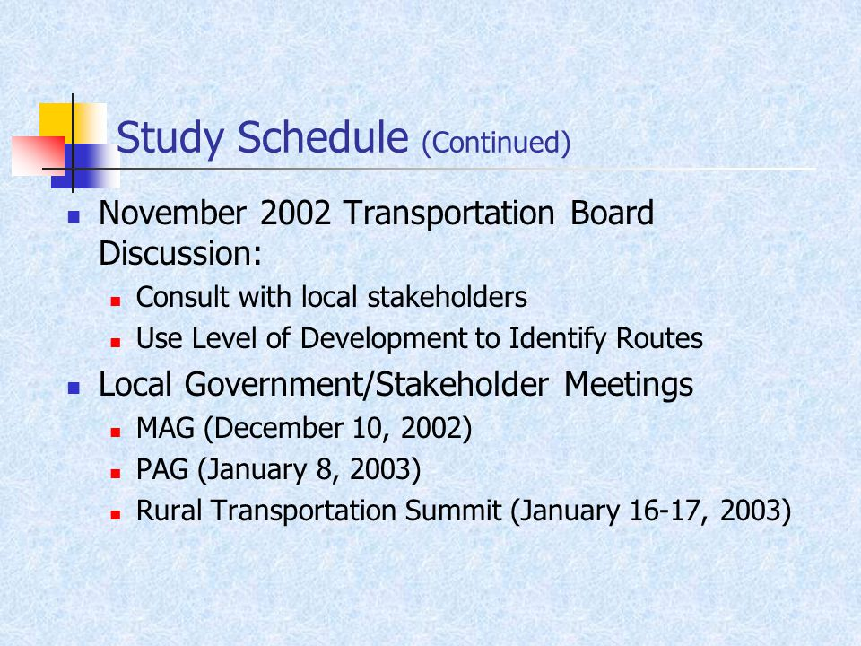 Study Schedule (Continued) November 2002 Transportation Board Discussion: Consult with local stakeholders Use Level of Development to Identify Routes Local Government/Stakeholder Meetings MAG (December 10, 2002) PAG (January 8, 2003) Rural Transportation Summit (January 16-17, 2003)