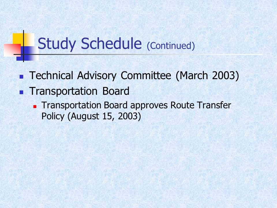 Study Schedule (Continued) Technical Advisory Committee (March 2003) Transportation Board Transportation Board approves Route Transfer Policy (August 15, 2003)