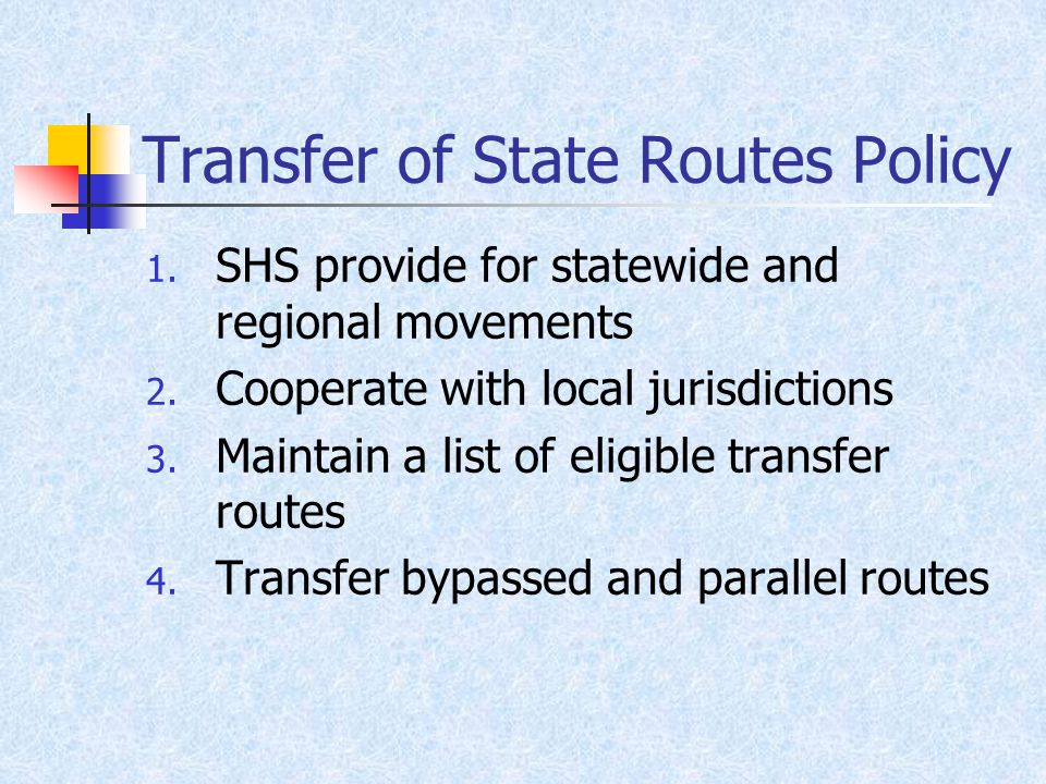 Transfer of State Routes Policy 1. SHS provide for statewide and regional movements 2.