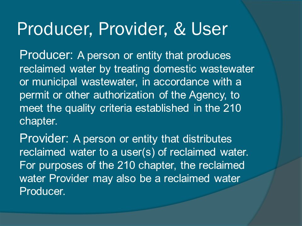 Producer, Provider, & User Producer: A person or entity that produces reclaimed water by treating domestic wastewater or municipal wastewater, in accordance with a permit or other authorization of the Agency, to meet the quality criteria established in the 210 chapter.