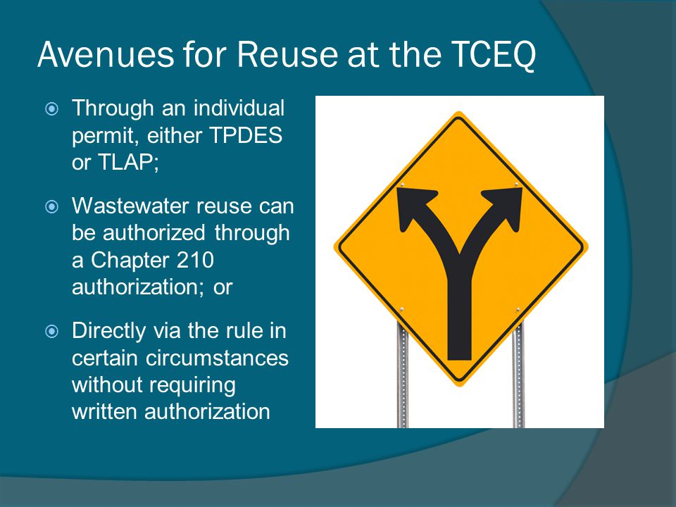 Avenues for Reuse at the TCEQ  Through an individual permit, either TPDES or TLAP;  Wastewater reuse can be authorized through a Chapter 210 authorization; or  Directly via the rule in certain circumstances without requiring written authorization