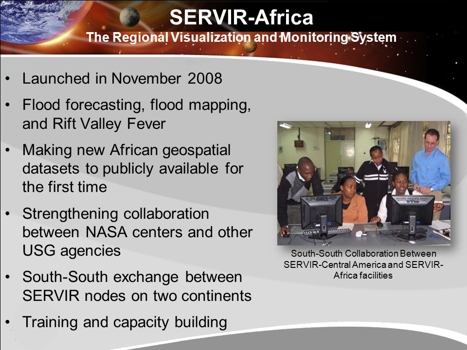 SERVIR-Africa The Regional Visualization and Monitoring System Launched in November 2008 Flood forecasting, flood mapping, and Rift Valley Fever Making new African geospatial datasets to publicly available for the first time Strengthening collaboration between NASA centers and other USG agencies South-South exchange between SERVIR nodes on two continents Training and capacity building South-South Collaboration Between SERVIR-Central America and SERVIR- Africa facilities