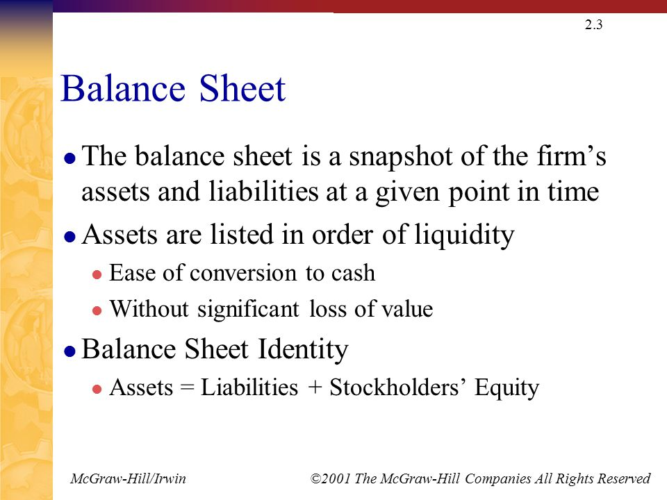 McGraw-Hill/Irwin ©2001 The McGraw-Hill Companies All Rights Reserved 2.3 Balance Sheet The balance sheet is a snapshot of the firm's assets and liabilities at a given point in time Assets are listed in order of liquidity Ease of conversion to cash Without significant loss of value Balance Sheet Identity Assets = Liabilities + Stockholders' Equity