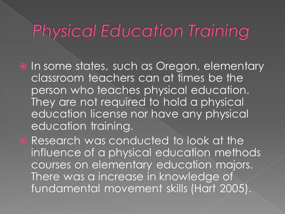  In some states, such as Oregon, elementary classroom teachers can at times be the person who teaches physical education.