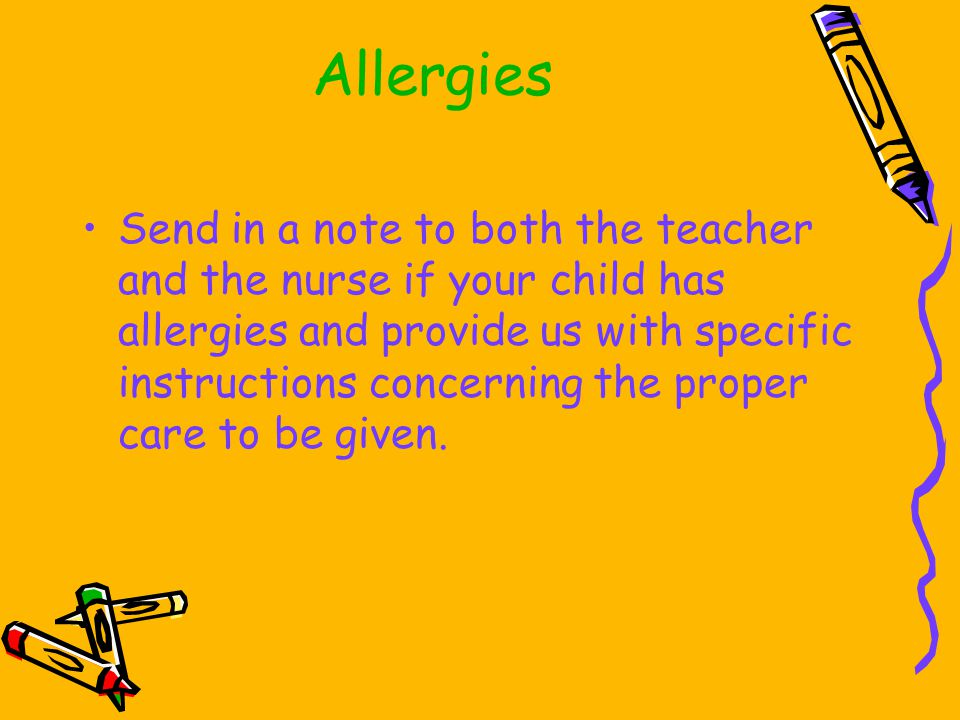 Allergies Send in a note to both the teacher and the nurse if your child has allergies and provide us with specific instructions concerning the proper care to be given.