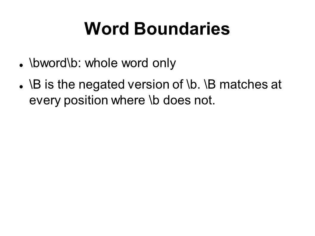 Word Boundaries \bword\b: whole word only \B is the negated version of \b.