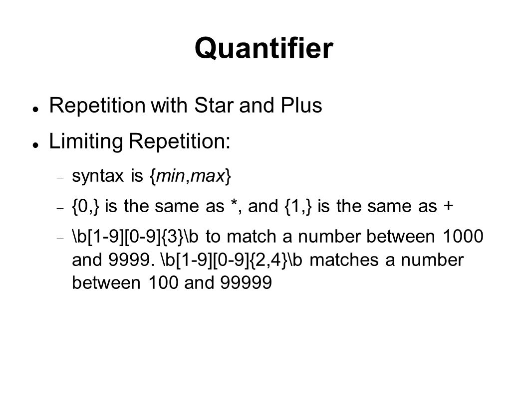 Quantifier Repetition with Star and Plus Limiting Repetition:  syntax is {min,max}  {0,} is the same as *, and {1,} is the same as +  \b[1-9][0-9]{3}\b to match a number between 1000 and 9999.