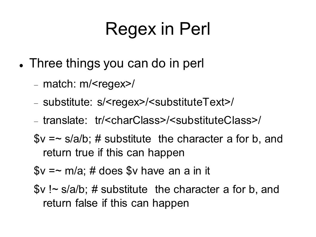 Regex in Perl Three things you can do in perl  match: m/ /  substitute: s/ / /  translate: tr/ / / $v =~ s/a/b; # substitute the character a for b, and return true if this can happen $v =~ m/a; # does $v have an a in it $v !~ s/a/b; # substitute the character a for b, and return false if this can happen
