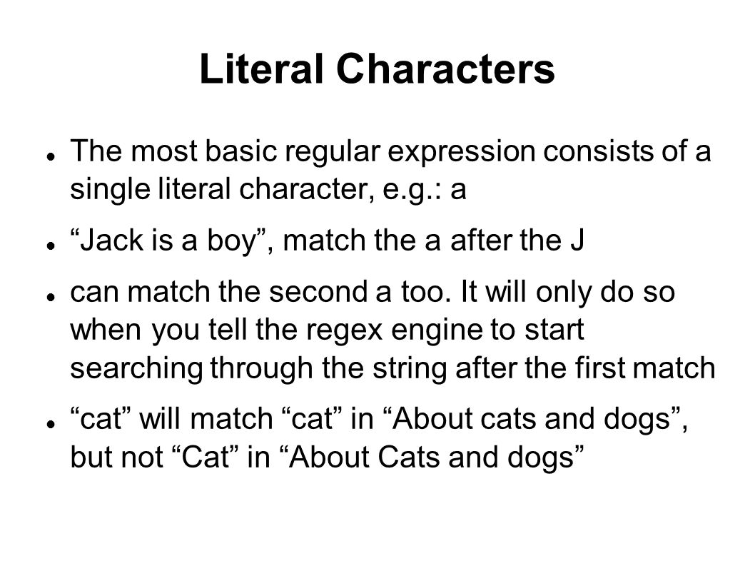 Literal Characters The most basic regular expression consists of a single literal character, e.g.: a‏ Jack is a boy , match the a after the J can match the second a too.