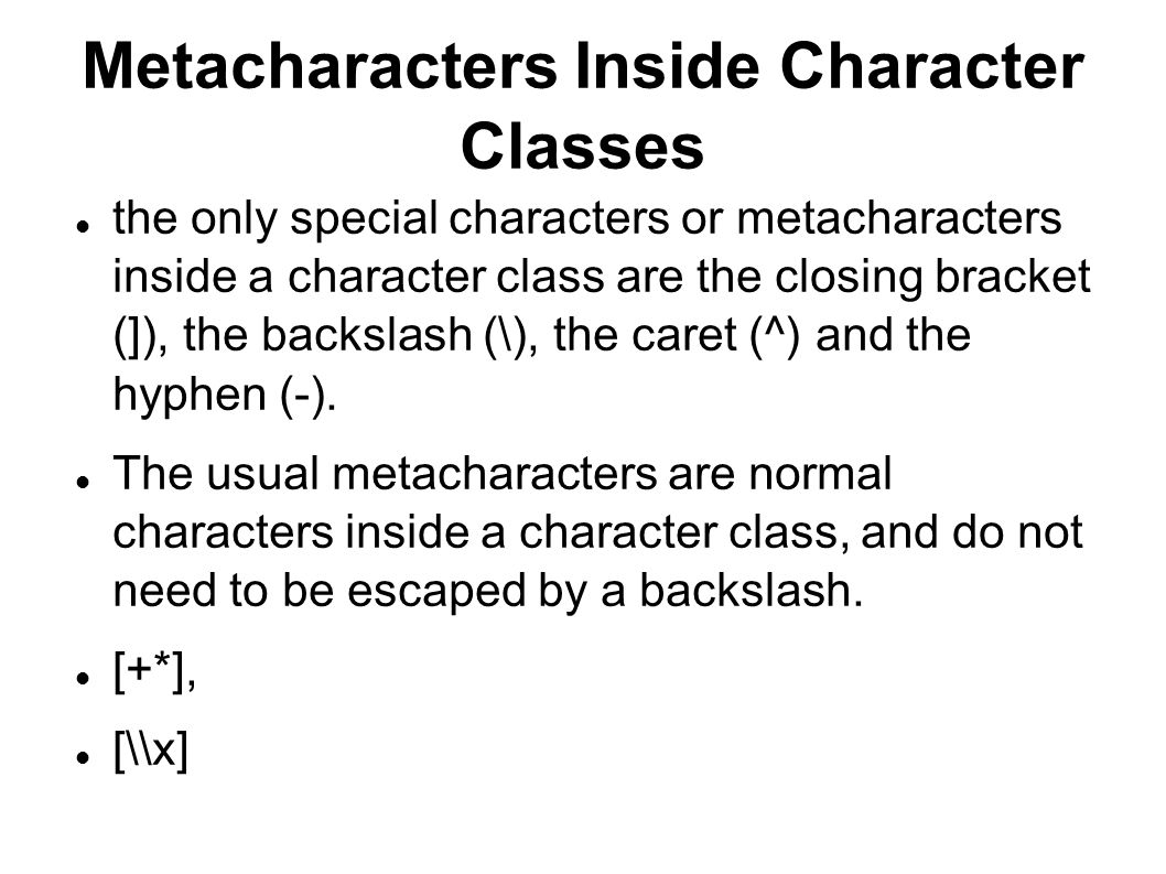 Metacharacters Inside Character Classes the only special characters or metacharacters inside a character class are the closing bracket (]), the backslash (\), the caret (^) and the hyphen (-).