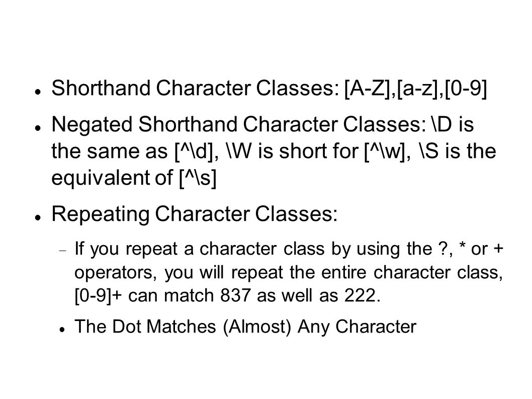 Shorthand Character Classes‏: [A-Z],[a-z],[0-9] Negated Shorthand Character Classes: \D is the same as [^\d], \W is short for [^\w], \S is the equivalent of [^\s] Repeating Character Classes:  If you repeat a character class by using the , * or + operators, you will repeat the entire character class, [0-9]+ can match 837 as well as 222.