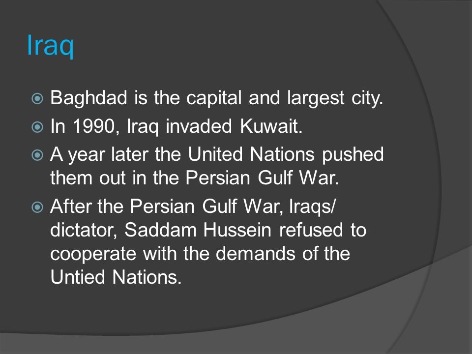 Iraq  Baghdad is the capital and largest city.  In 1990, Iraq invaded Kuwait.