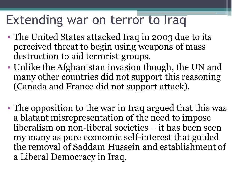 Extending war on terror to Iraq The United States attacked Iraq in 2003 due to its perceived threat to begin using weapons of mass destruction to aid terrorist groups.