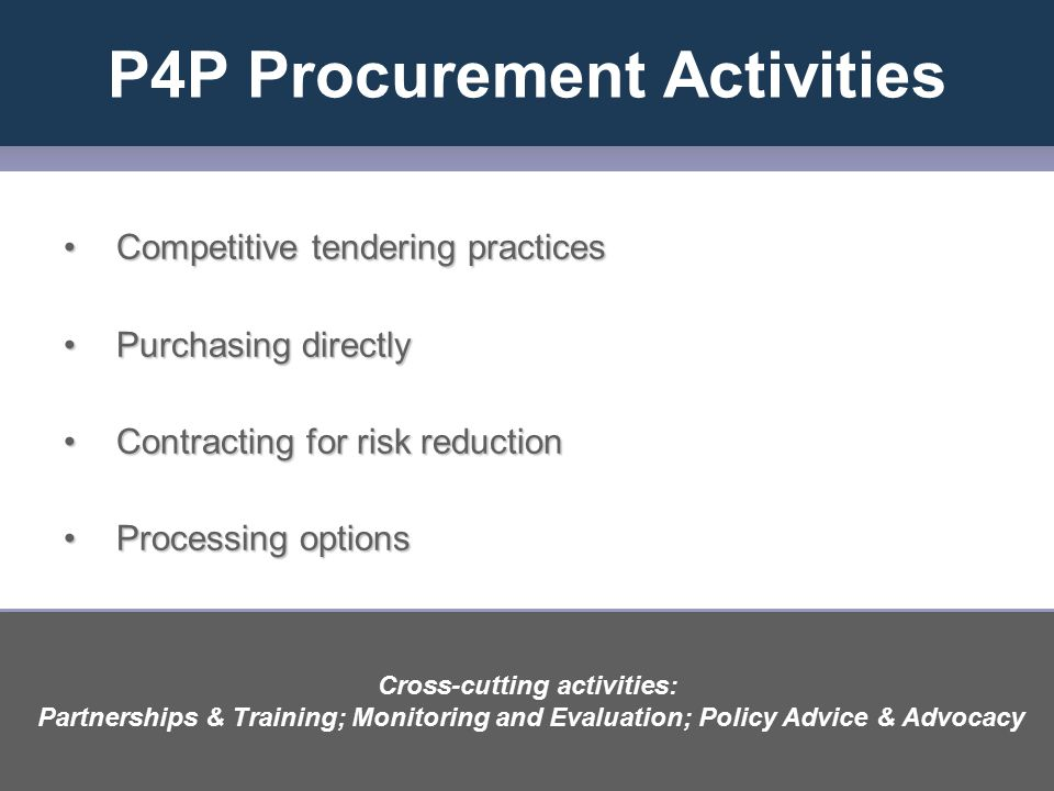 P4P Procurement Activities Competitive tendering practicesCompetitive tendering practices Purchasing directlyPurchasing directly Contracting for risk reductionContracting for risk reduction Processing optionsProcessing options Cross-cutting activities: Partnerships & Training; Monitoring and Evaluation; Policy Advice & Advocacy