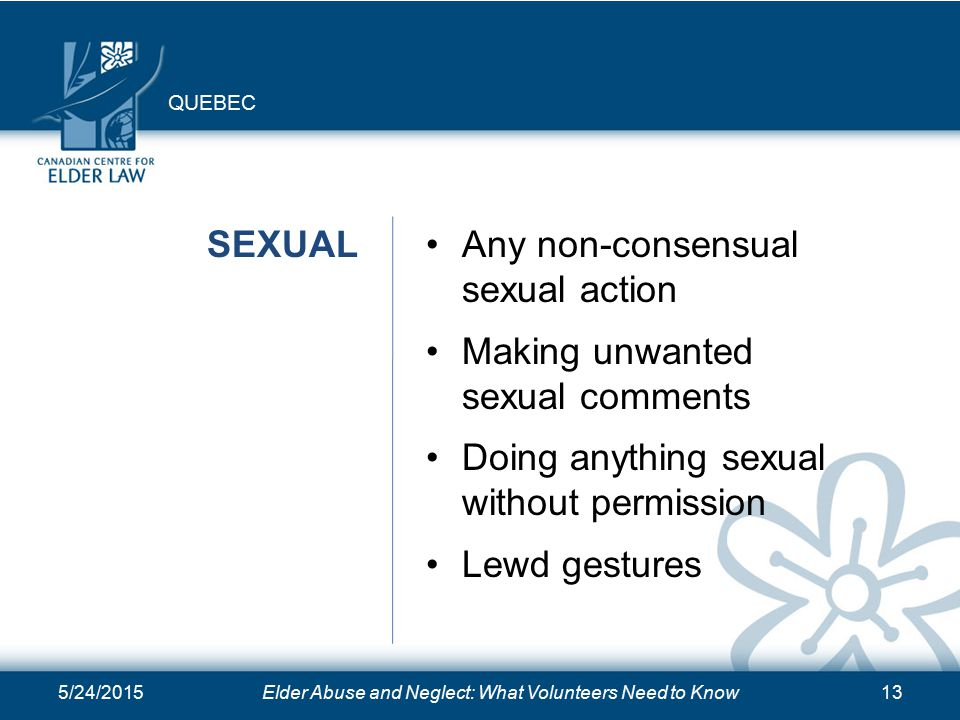 5/24/2015Elder Abuse and Neglect: What Volunteers Need to Know13 SEXUALAny non-consensual sexual action Making unwanted sexual comments Doing anything sexual without permission Lewd gestures QUEBEC