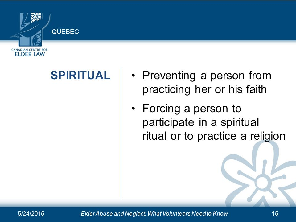 5/24/2015Elder Abuse and Neglect: What Volunteers Need to Know15 SPIRITUALPreventing a person from practicing her or his faith Forcing a person to participate in a spiritual ritual or to practice a religion QUEBEC