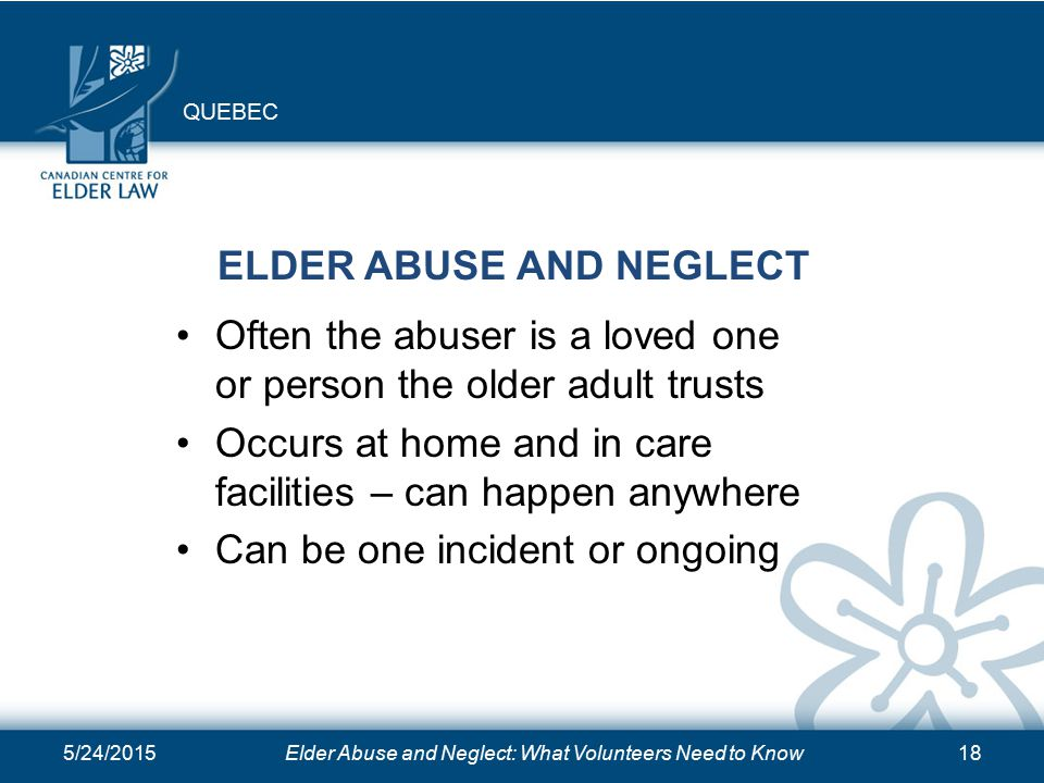 5/24/2015Elder Abuse and Neglect: What Volunteers Need to Know18 ELDER ABUSE AND NEGLECT Often the abuser is a loved one or person the older adult trusts Occurs at home and in care facilities – can happen anywhere Can be one incident or ongoing QUEBEC