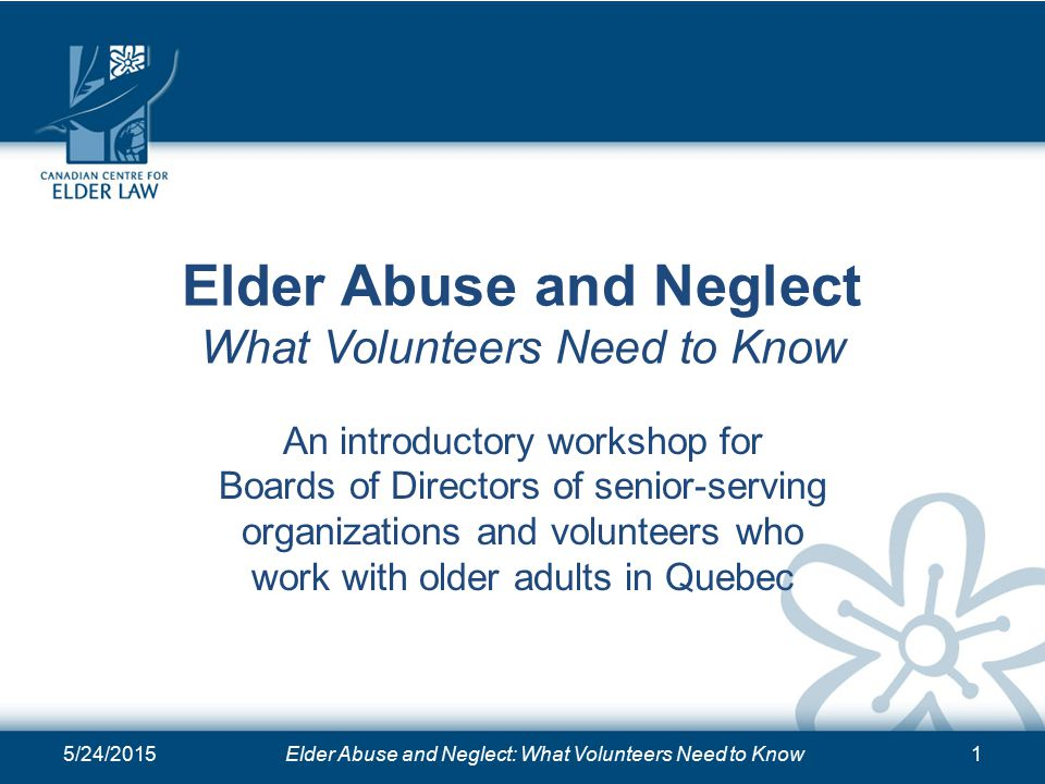 Elder Abuse and Neglect What Volunteers Need to Know An introductory workshop for Boards of Directors of senior-serving organizations and volunteers who work with older adults in Quebec 5/24/2015Elder Abuse and Neglect: What Volunteers Need to Know1
