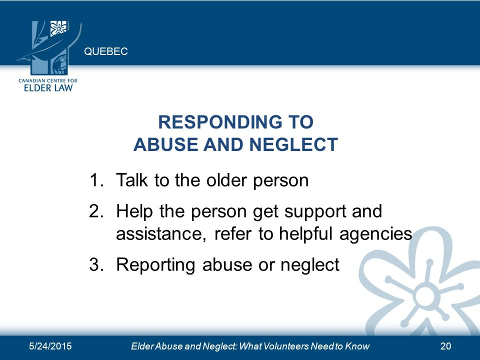 5/24/2015Elder Abuse and Neglect: What Volunteers Need to Know20 RESPONDING TO ABUSE AND NEGLECT 1.Talk to the older person 2.Help the person get support and assistance, refer to helpful agencies 3.Reporting abuse or neglect QUEBEC